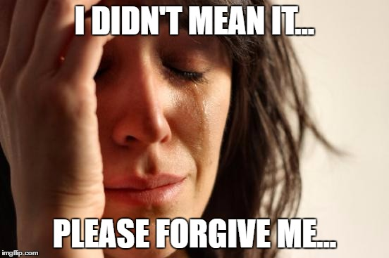First World Problems Meme | I DIDN'T MEAN IT... PLEASE FORGIVE ME... | image tagged in memes,first world problems | made w/ Imgflip meme maker