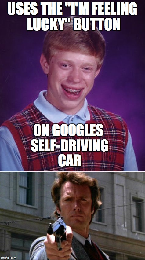 "Are you feeling lucky punk? Well are you?  | USES THE ""I'M FEELING LUCKY"" BUTTON ON GOOGLES SELF-DRIVING CAR 