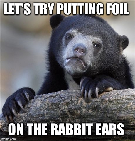 Confession Bear Meme | LET'S TRY PUTTING FOIL ON THE RABBIT EARS | image tagged in memes,confession bear | made w/ Imgflip meme maker