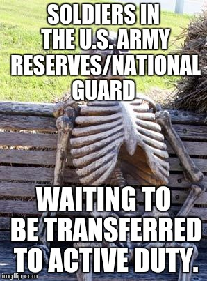 Waiting Skeleton Meme | SOLDIERS IN THE U.S. ARMY RESERVES/NATIONAL GUARD WAITING TO BE TRANSFERRED TO ACTIVE DUTY. | image tagged in memes,waiting skeleton | made w/ Imgflip meme maker
