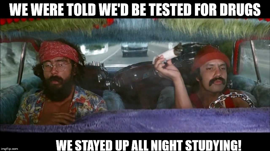 WE WERE TOLD WE'D BE TESTED FOR DRUGS WE STAYED UP ALL NIGHT STUDYING! | made w/ Imgflip meme maker