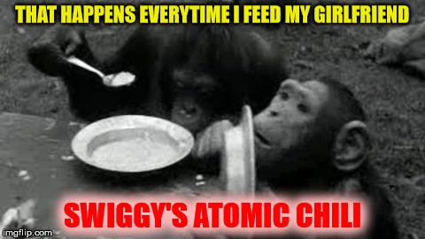 THAT HAPPENS EVERYTIME I FEED MY GIRLFRIEND SWIGGY'S ATOMIC CHILI | made w/ Imgflip meme maker