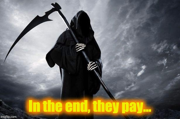 Grim Reaper , Memes, funny | In the end, they pay... | image tagged in grim reaper,memes,funny | made w/ Imgflip meme maker