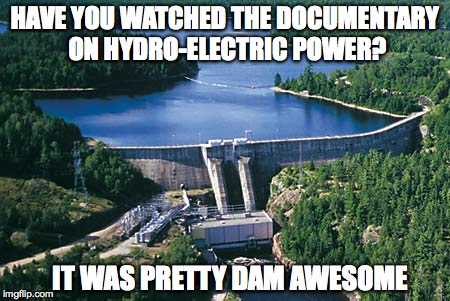 Dam Awesome Documentary | HAVE YOU WATCHED THE DOCUMENTARY ON HYDRO-ELECTRIC POWER? IT WAS PRETTY DAM AWESOME | image tagged in documentary,dam | made w/ Imgflip meme maker