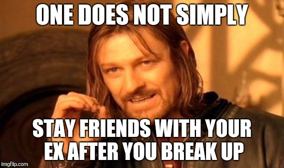 One Does Not Simply Meme | ONE DOES NOT SIMPLY STAY FRIENDS WITH YOUR EX AFTER YOU BREAK UP | image tagged in memes,one does not simply | made w/ Imgflip meme maker