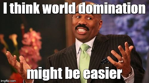 Steve Harvey Meme | I think world domination might be easier | image tagged in memes,steve harvey | made w/ Imgflip meme maker