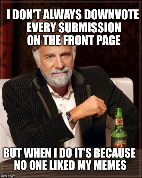 I got hurt feelins  | I DON'T ALWAYS DOWNVOTE EVERY SUBMISSION ON THE FRONT PAGE BUT WHEN I DO IT'S BECAUSE NO ONE LIKED MY MEMES | image tagged in memes,the most interesting man in the world,scumbag,no one likes my memes,downvotes,no love | made w/ Imgflip meme maker