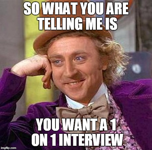 Creepy Condescending Wonka Meme | SO WHAT YOU ARE TELLING ME IS YOU WANT A 1 ON 1 INTERVIEW | image tagged in memes,creepy condescending wonka | made w/ Imgflip meme maker