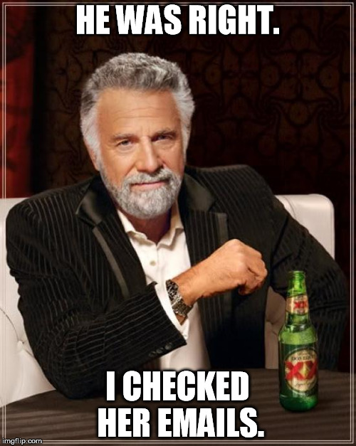 The Most Interesting Man In The World Meme | HE WAS RIGHT. I CHECKED HER EMAILS. | image tagged in memes,the most interesting man in the world | made w/ Imgflip meme maker