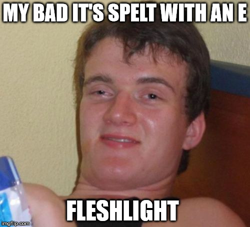 10 Guy Meme | MY BAD IT'S SPELT WITH AN E FLESHLIGHT | image tagged in memes,10 guy | made w/ Imgflip meme maker