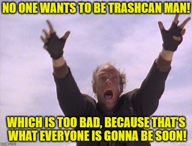 NO ONE WANTS TO BE TRASHCAN MAN! WHICH IS TOO BAD, BECAUSE THAT'S WHAT EVERYONE IS GONNA BE SOON! | image tagged in trashcan man | made w/ Imgflip meme maker