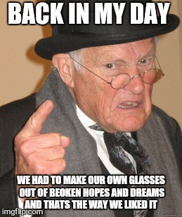Back In My Day Meme | BACK IN MY DAY WE HAD TO MAKE OUR OWN GLASSES OUT OF BEOKEN HOPES AND DREAMS AND THATS THE WAY WE LIKED IT | image tagged in memes,back in my day | made w/ Imgflip meme maker