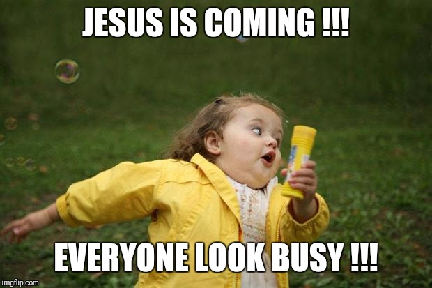 He'll be MOST displeased with our apparent lack of progress... | JESUS IS COMING !!! EVERYONE LOOK BUSY !!! | image tagged in girl running | made w/ Imgflip meme maker