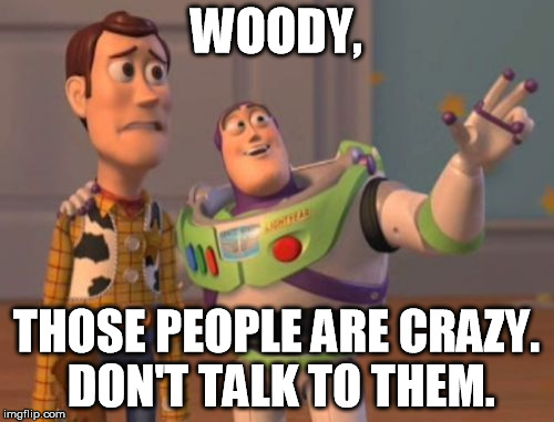X, X Everywhere Meme | WOODY, THOSE PEOPLE ARE CRAZY. DON'T TALK TO THEM. | image tagged in memes,x x everywhere | made w/ Imgflip meme maker
