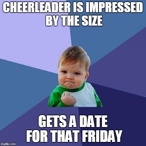 Success Kid Meme | CHEERLEADER IS IMPRESSED BY THE SIZE GETS A DATE FOR THAT FRIDAY | image tagged in memes,success kid | made w/ Imgflip meme maker