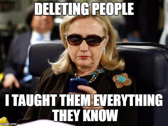 DELETING PEOPLE I TAUGHT THEM EVERYTHING THEY KNOW | made w/ Imgflip meme maker