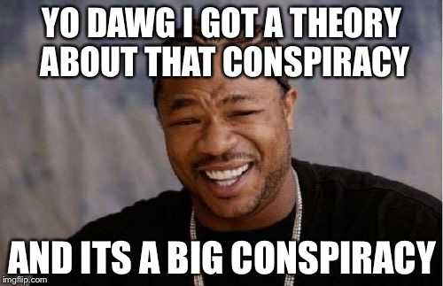 Yo Dawg Heard You Meme | YO DAWG I GOT A THEORY ABOUT THAT CONSPIRACY AND ITS A BIG CONSPIRACY | image tagged in memes,yo dawg heard you | made w/ Imgflip meme maker