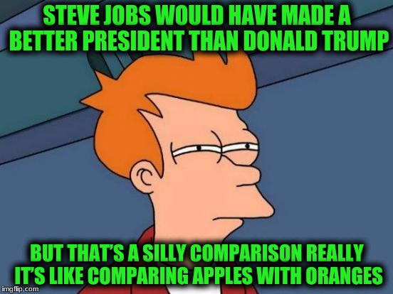 Futurama Fry Meme | STEVE JOBS WOULD HAVE MADE A BETTER PRESIDENT THAN DONALD TRUMP BUT THAT'S A SILLY COMPARISON REALLY IT'S LIKE COMPARING APPLES WITH ORANGES | image tagged in memes,futurama fry | made w/ Imgflip meme maker