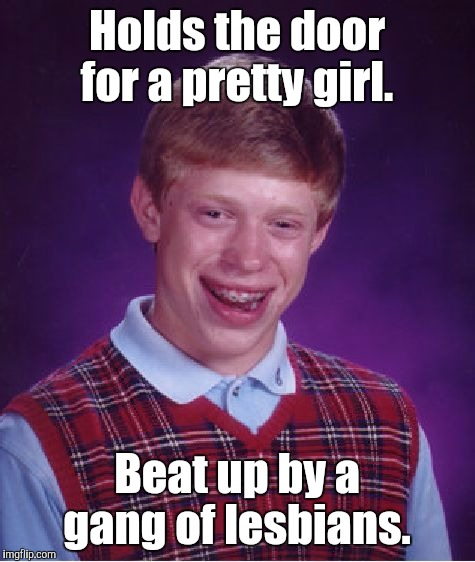 Bad Luck Brian Meme | Holds the door for a pretty girl. Beat up by a gang of lesbians. | image tagged in memes,bad luck brian | made w/ Imgflip meme maker