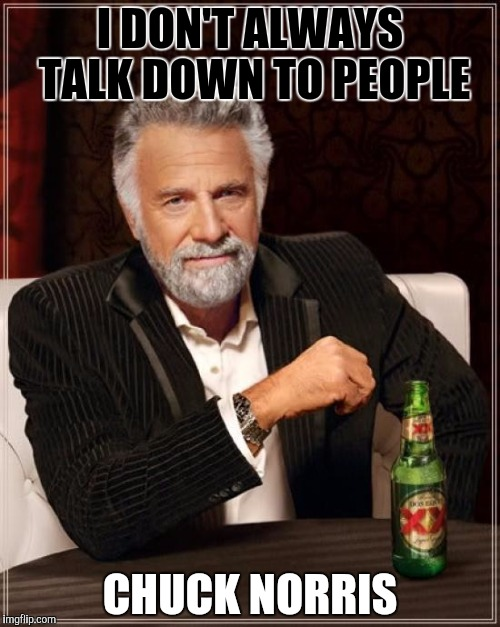 The Most Interesting Man In The World Meme | I DON'T ALWAYS TALK DOWN TO PEOPLE CHUCK NORRIS | image tagged in memes,the most interesting man in the world | made w/ Imgflip meme maker