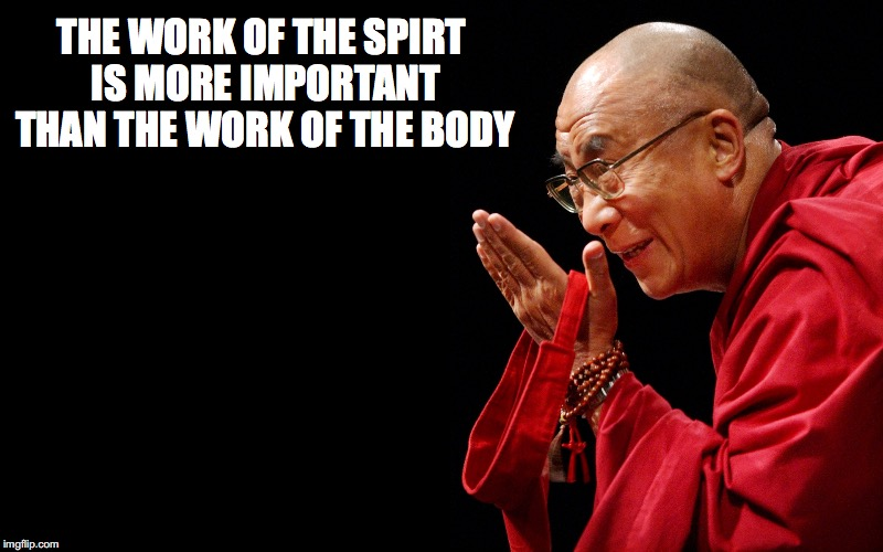 THE WORK OF THE SPIRT IS MORE IMPORTANT THAN THE WORK OF THE BODY | made w/ Imgflip meme maker