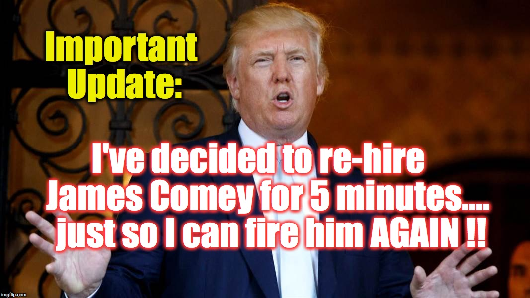 Important Update: I've decided to re-hire   James Comey for 5 minutes....  just so I can fire him AGAIN !! | image tagged in donald trump,james comey | made w/ Imgflip meme maker