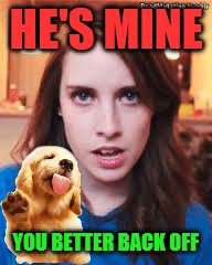 HE'S MINE YOU BETTER BACK OFF | made w/ Imgflip meme maker
