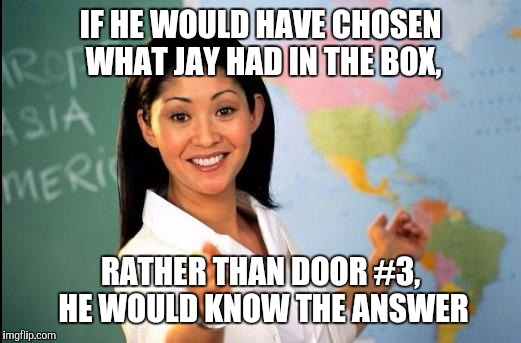 Trump Seeking Crucial Solutions​ | IF HE WOULD HAVE CHOSEN WHAT JAY HAD IN THE BOX, RATHER THAN DOOR #3, HE WOULD KNOW THE ANSWER | image tagged in memes | made w/ Imgflip meme maker