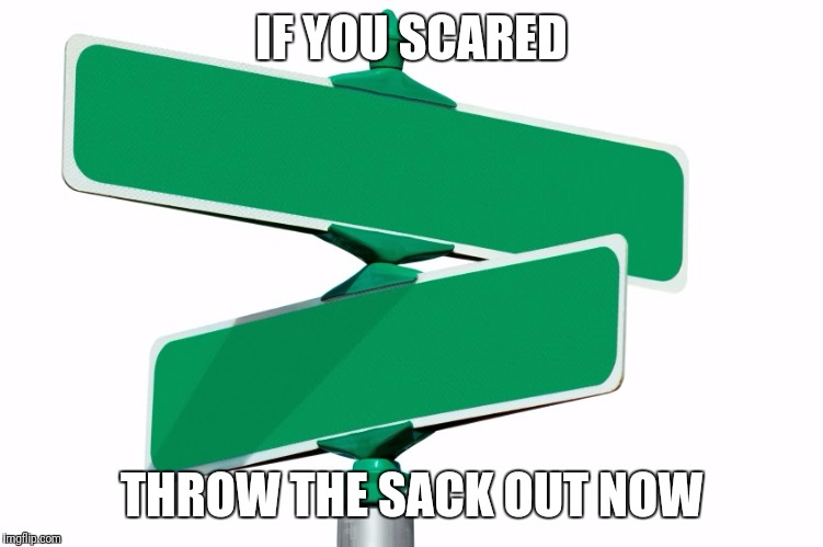 Blank Street Signs | IF YOU SCARED THROW THE SACK OUT NOW | image tagged in blank street signs | made w/ Imgflip meme maker