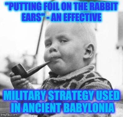 "Think About It | ""PUTTING FOIL ON THE RABBIT EARS"" - AN EFFECTIVE MILITARY STRATEGY USED IN ANCIENT BABYLONIA 