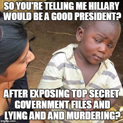 Third World Skeptical Kid Meme | SO YOU'RE TELLING ME HILLARY WOULD BE A GOOD PRESIDENT? AFTER EXPOSING TOP SECRET GOVERNMENT FILES AND LYING AND AND MURDERING? | image tagged in memes,third world skeptical kid | made w/ Imgflip meme maker