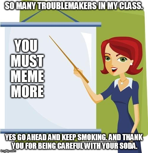 SO MANY TROUBLEMAKERS IN MY CLASS. YES GO AHEAD AND KEEP SMOKING. AND THANK YOU FOR BEING CAREFUL WITH YOUR SODA. | made w/ Imgflip meme maker