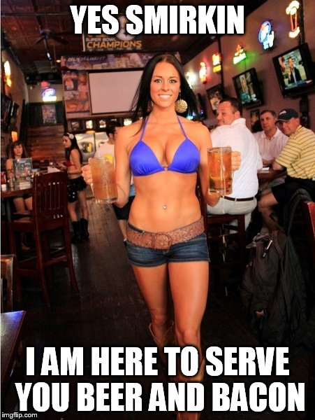 YES SMIRKIN I AM HERE TO SERVE YOU BEER AND BACON | made w/ Imgflip meme maker