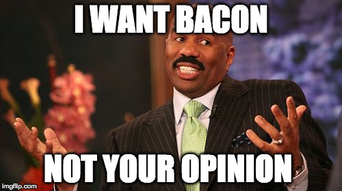 Sorry not sorry. | I WANT BACON NOT YOUR OPINION | image tagged in memes,steve harvey,opinion,iwanttobebaconcom,iwanttobebacon | made w/ Imgflip meme maker