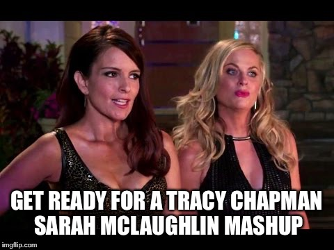 GET READY FOR A TRACY CHAPMAN SARAH MCLAUGHLIN MASHUP | made w/ Imgflip meme maker