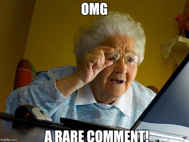 OMG A RARE COMMENT! | image tagged in memes,grandma finds the internet | made w/ Imgflip meme maker