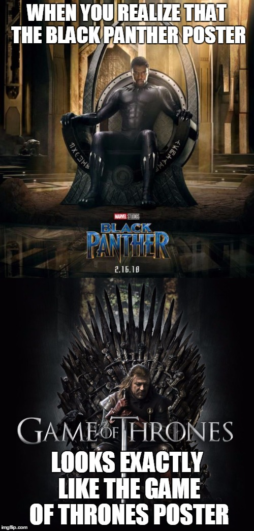 When you realize that the Black Panther Poster looks exactly like the Game of Thrones Poster... | WHEN YOU REALIZE THAT THE BLACK PANTHER POSTER LOOKS EXACTLY LIKE THE GAME OF THRONES POSTER | image tagged in memes | made w/ Imgflip meme maker