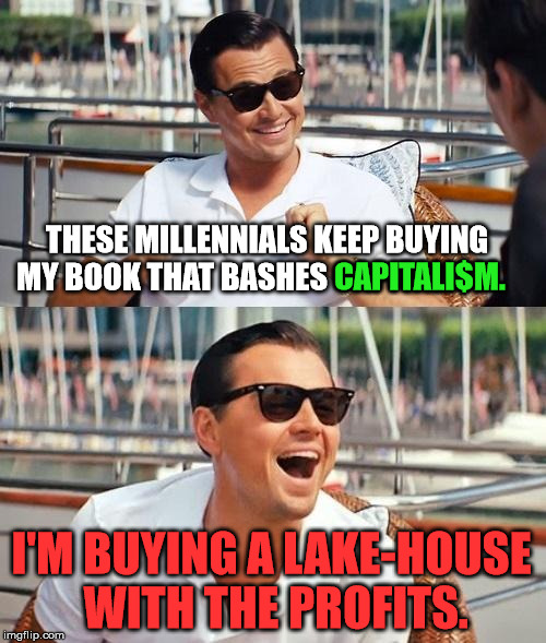 Leonardo Dicaprio Wolf Of Wall Street |  THESE MILLENNIALS KEEP BUYING MY BOOK THAT BASHES CAPITALI$M. CAPITALI$M. I'M BUYING A LAKE-HOUSE WITH THE PROFITS. | image tagged in memes,leonardo dicaprio wolf of wall street,politics,political,political meme,funny | made w/ Imgflip meme maker