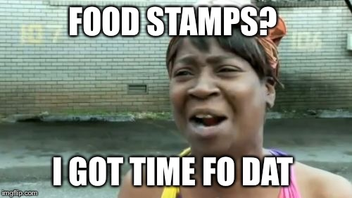 Aint Nobody Got Time For That Meme | FOOD STAMPS? I GOT TIME FO DAT | image tagged in memes,aint nobody got time for that | made w/ Imgflip meme maker