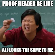 PROOF READER BE LIKE ALL LOOKS THE SAME TO ME | made w/ Imgflip meme maker