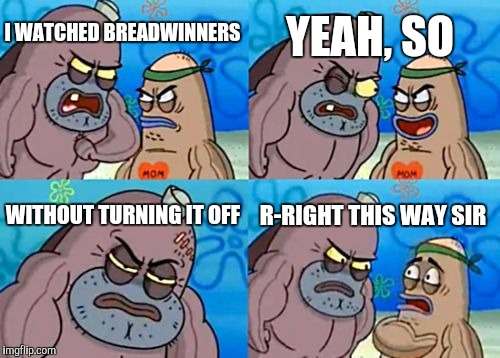 How Tough Are You Meme | I WATCHED BREADWINNERS YEAH, SO WITHOUT TURNING IT OFF R-RIGHT THIS WAY SIR | image tagged in memes,how tough are you | made w/ Imgflip meme maker