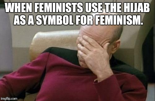 Captain Picard Facepalm Meme | WHEN FEMINISTS USE THE HIJAB AS A SYMBOL FOR FEMINISM. | image tagged in memes,captain picard facepalm | made w/ Imgflip meme maker