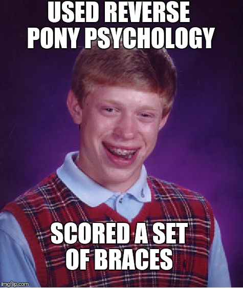 Bad Luck Brian Meme | USED REVERSE PONY PSYCHOLOGY SCORED A SET OF BRACES | image tagged in memes,bad luck brian | made w/ Imgflip meme maker