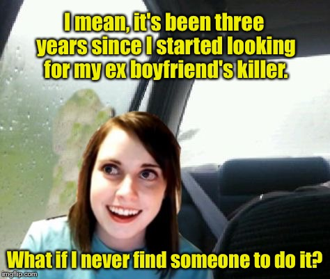 Overly Attached Girlfriend Introspective  | I mean, it's been three years since I started looking for my ex boyfriend's killer. What if I never find someone to do it? | image tagged in introspective overly attached girlfriend,overly attached girlfriend,memes | made w/ Imgflip meme maker