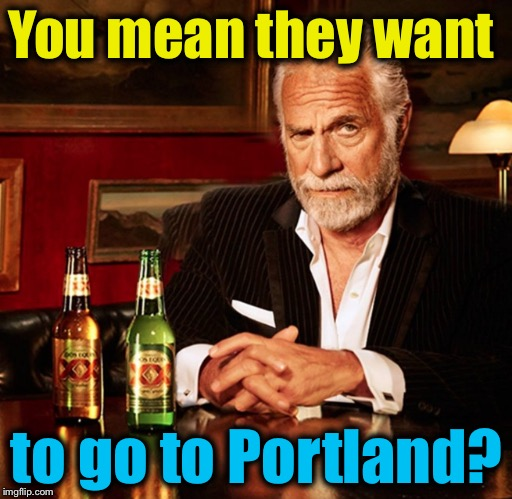 You mean they want to go to Portland? | made w/ Imgflip meme maker