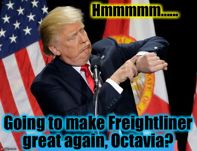 Hmmmmm...... Going to make Freightliner great again, Octavia? | made w/ Imgflip meme maker