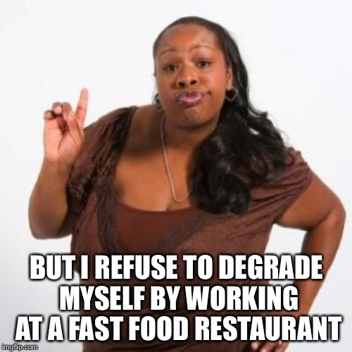 BUT I REFUSE TO DEGRADE MYSELF BY WORKING AT A FAST FOOD RESTAURANT | made w/ Imgflip meme maker