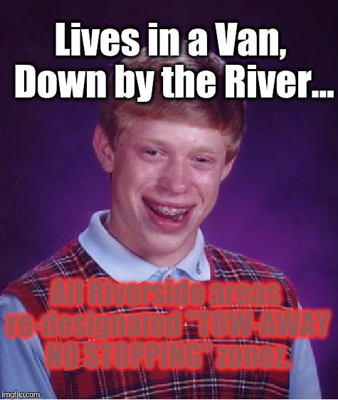 "Bad Luck Brian Meme | Lives in a Van, Down by the River... All Riverside areas re-designated ""TOW-AWAY NO STOPPING"" zonez. 