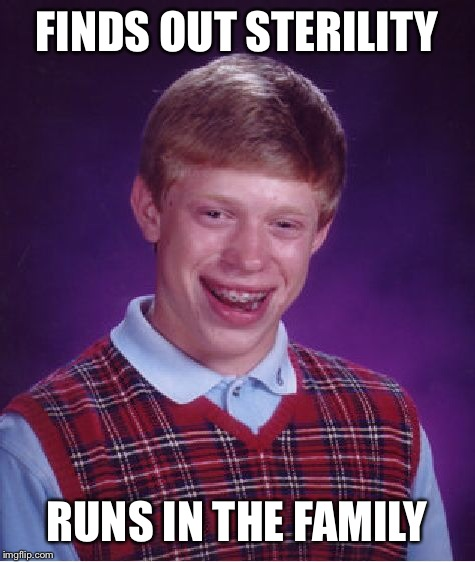 Bad Luck Brian Meme | FINDS OUT STERILITY RUNS IN THE FAMILY | image tagged in memes,bad luck brian | made w/ Imgflip meme maker