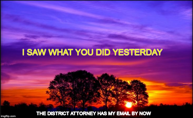 (NOW you've done it!) | I SAW WHAT YOU DID YESTERDAY THE DISTRICT ATTORNEY HAS MY EMAIL BY NOW | image tagged in funny | made w/ Imgflip meme maker